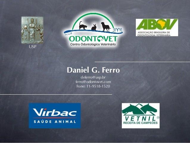 USP      Daniel G. Ferro            deferro@usp.br        ferro@odontovet.com         Fone: 11-9518-1520