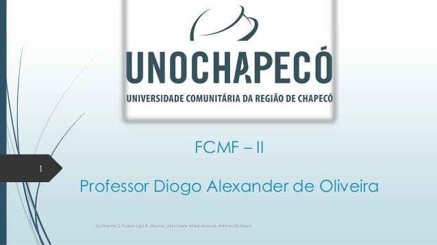 FCMF – II 1  Professor Diogo Alexander de Oliveira Guilherme S. Probst, Igor B. Maurer, Júlio César Milesi, Marcos Antonio...