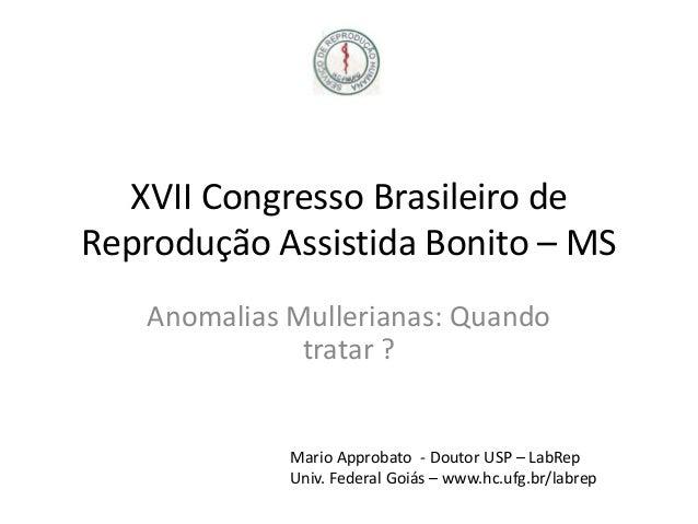 XVII Congresso Brasileiro de Reprodução Assistida Bonito – MS Anomalias Mullerianas: Quando tratar ?  Mario Approbato - Do...