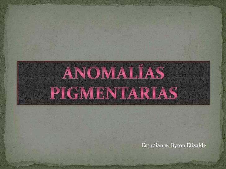 Anomalías pigmentarias<br />Estudiante: Byron Elizalde<br />