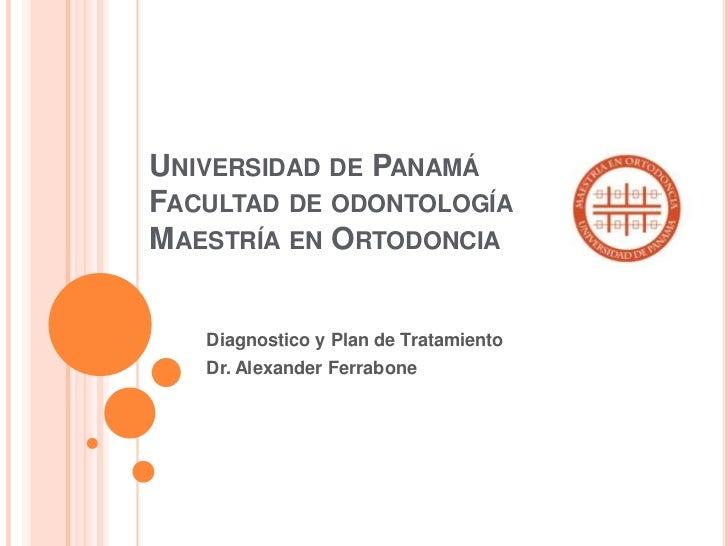 UNIVERSIDAD DE PANAMÁFACULTAD DE ODONTOLOGÍAMAESTRÍA EN ORTODONCIA   Diagnostico y Plan de Tratamiento   Dr. Alexander Fer...