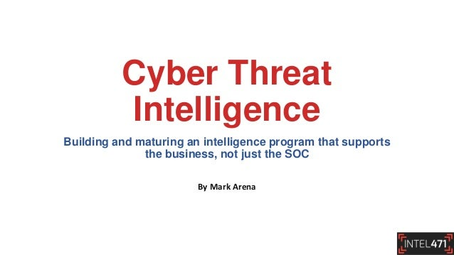 Cyber Threat Intelligence Building and maturing an intelligence program that supports the business, not just the SOC By Ma...