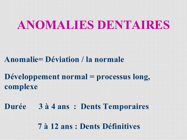 ANOMALIES DENTAIRES Anomalie= Déviation / la normale Développement normal = processus long, complexe Durée 3 à 4 ans : Den...