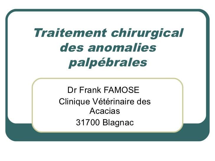 Traitement chirurgical    des anomalies      palpébrales     Dr Frank FAMOSE   Clinique Vétérinaire des           Acacias ...
