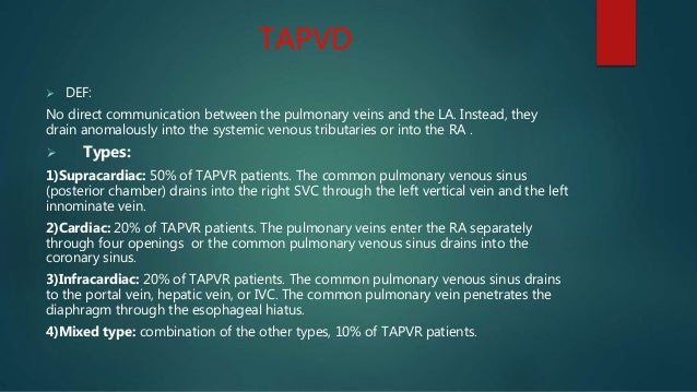 TAPVD  DEF: No direct communication between the pulmonary veins and the LA. Instead, they drain anomalously into the syst...