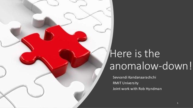 Here is the anomalow-down! Sevvandi Kandanaarachchi RMIT University Joint work with Rob Hyndman 1