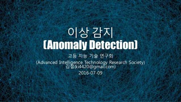 이상 감지 (Anomaly Detection) 고등 지능 기술 연구회 (Advanced Intelligence Technology Research Society) 김철(ki4420@gmail.com) 2016-07-09