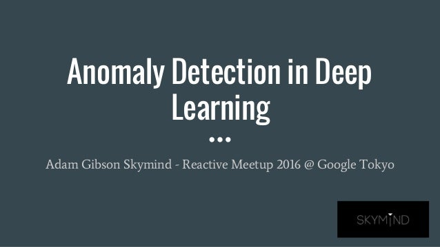 Anomaly Detection in Deep Learning Adam Gibson Skymind - Reactive Meetup 2016 @ Google Tokyo