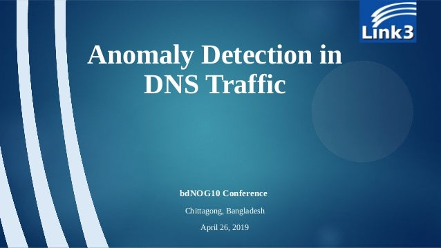Anomaly Detection in DNS Traffic bdNOG10 Conference Chittagong, Bangladesh April 26, 2019