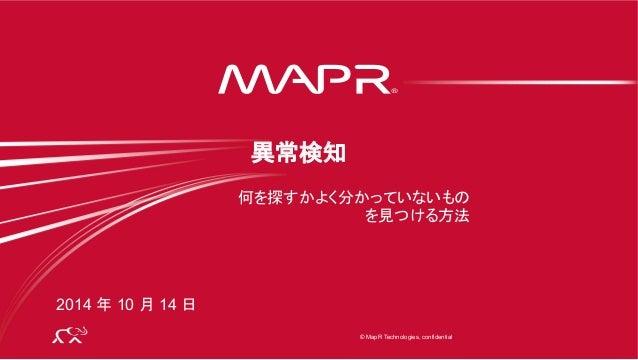® © 2014 MapR Technologies 1 © MapR Technologies, confidential ® 何を探すかよく分かっていないもの を見つける方法 異常検知 2014 年 10 月 14 日