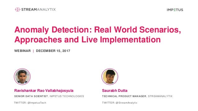 Anomaly Detection: Real World Scenarios, Approaches and Live Implementation WEBINAR | DECEMBER 15, 2017 Saurabh DuttaRavis...