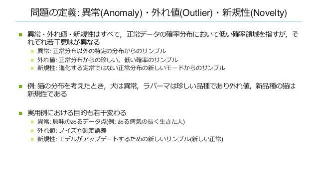 問題の定義: 異常(Anomaly)・外れ値(Outlier)・新規性(Novelty) n 異常・外れ値・新規性はすべて,正常データの確率分布において低い確率領域を指すが,そ れぞれ若⼲意味が異なる n 異常: 正常分布以外の特定の分布からの...