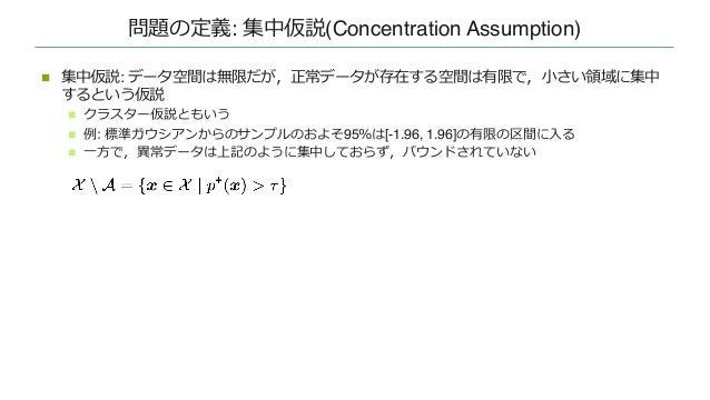 問題の定義: 集中仮説(Concentration Assumption) n 集中仮説: データ空間は無限だが,正常データが存在する空間は有限で,⼩さい領域に集中 するという仮説 n クラスター仮説ともいう n 例: 標準ガウシアンからのサン...