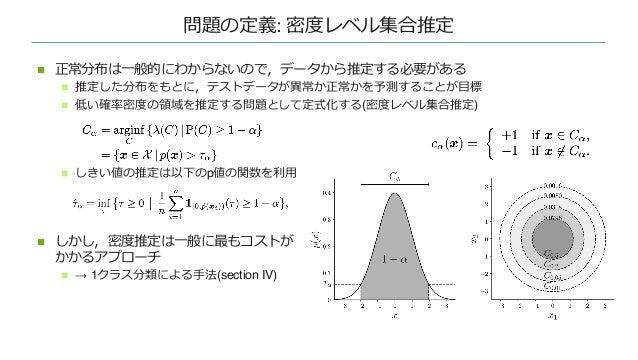 問題の定義: 密度レベル集合推定 n 正常分布は⼀般的にわからないので,データから推定する必要がある n 推定した分布をもとに,テストデータが異常か正常かを予測することが⽬標 n 低い確率密度の領域を推定する問題として定式化する(密度レベル集合...