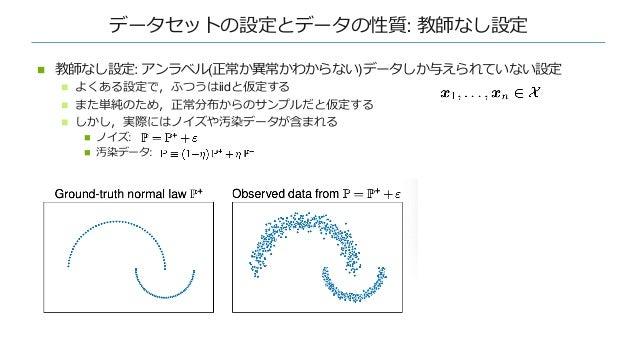 データセットの設定とデータの性質: 教師なし設定 n 教師なし設定: アンラベル(正常か異常かわからない)データしか与えられていない設定 n よくある設定で,ふつうはiidと仮定する n また単純のため,正常分布からのサンプルだと仮定する n ...