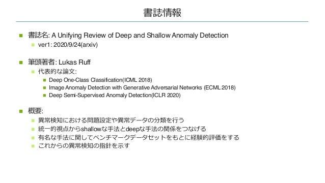 書誌情報 n 書誌名: A Unifying Review of Deep and Shallow Anomaly Detection n ver1: 2020/9/24(arxiv) n 筆頭著者: Lukas Ruff n 代表的な論⽂: ...