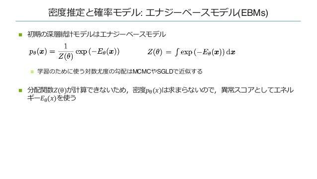密度推定と確率モデル: エナジーベースモデル(EBMs) n 初期の深層統計モデルはエナジーベースモデル n 学習のために使う対数尤度の勾配はMCMCやSGLDで近似する n 分配関数𝑍(θ)が計算できないため,密度𝑝!(𝑥)は求まらないので,...