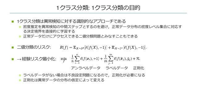 1クラス分類: 1クラス分類の⽬的 n 1クラス分類は異常検知に対する識別的なアプローチである n 密度推定を異常検知の中間ステップとするのを避け,正常データ分布の密度レベル集合に対応す る決定境界を直接的に学習する n 正常データだけにアクセ...