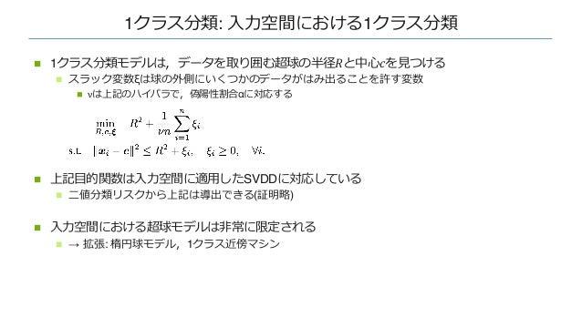 1クラス分類: ⼊⼒空間における1クラス分類 n 1クラス分類モデルは,データを取り囲む超球の半径𝑅と中⼼𝑐を⾒つける n スラック変数ξは球の外側にいくつかのデータがはみ出ることを許す変数 n νは上記のハイパラで,偽陽性割合αに対応する n...