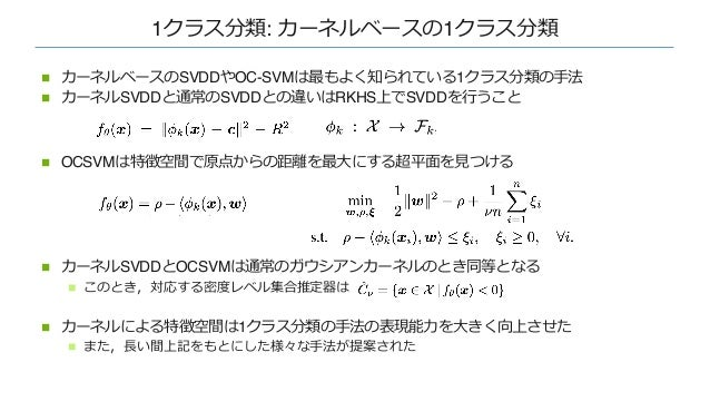 1クラス分類: カーネルベースの1クラス分類 n カーネルベースのSVDDやOC-SVMは最もよく知られている1クラス分類の⼿法 n カーネルSVDDと通常のSVDDとの違いはRKHS上でSVDDを⾏うこと n OCSVMは特徴空間で原点からの...
