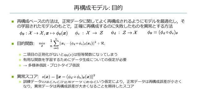 再構成モデル: ⽬的 n 再構成ベースの⽅法は,正常データに関してよく再構成されるようにモデルを最適化し,そ の学習されたモデルのもとで,正確に再構成するのに失敗したものを異常とする⽅法 n ⽬的関数: n ⼆項⽬の正則化がないとφ#(𝑥)は恒...