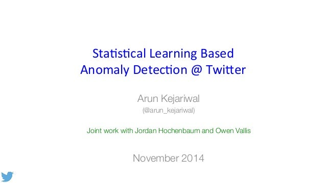 Sta$s$cal  Learning  Based  Anomaly  Detec$on  @  Twi9er  Arun Kejariwal  (@arun_kejariwal)  Joint work with Jordan Hochen...