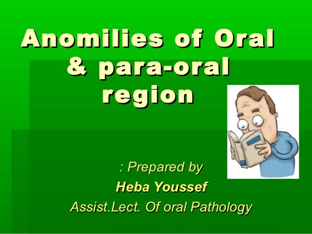 Anomilies of Or al  & par a-or al    re gion           : Prepared by           Heba Youssef   Assist.Lect. Of oral Pathology