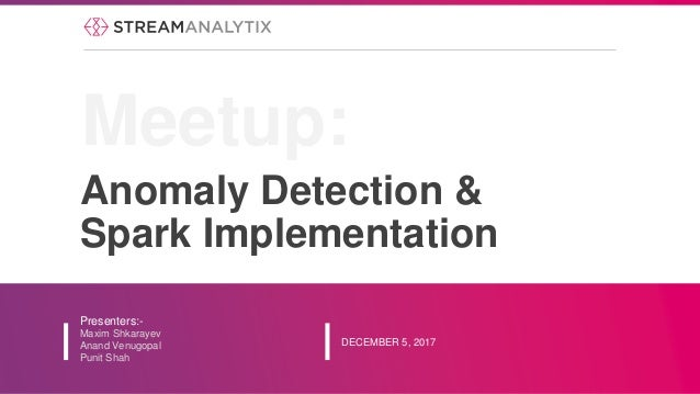 Anomaly Detection & Spark Implementation Presenters:- Maxim Shkarayev Anand Venugopal Punit Shah DECEMBER 5, 2017 Meetup: