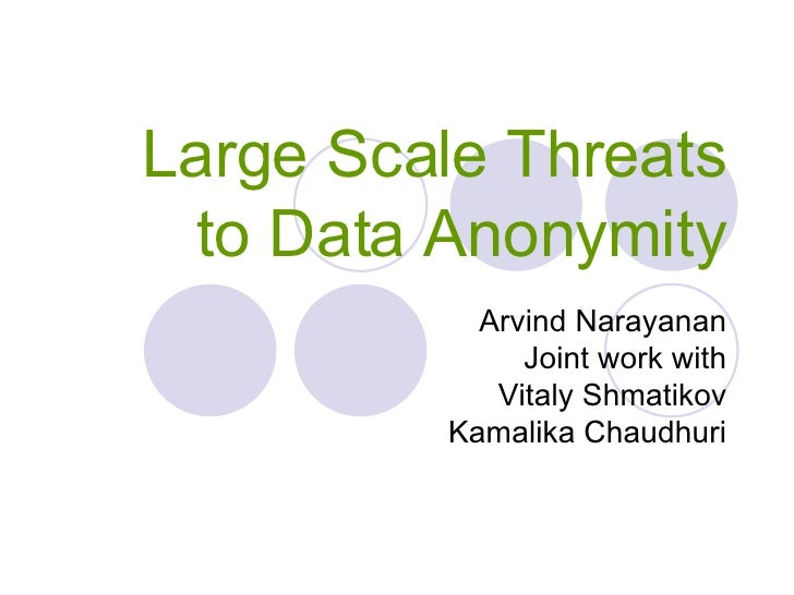 Large Scale Threats to Data Anonymity Arvind Narayanan Joint work with Vitaly Shmatikov Kamalika Chaudhuri