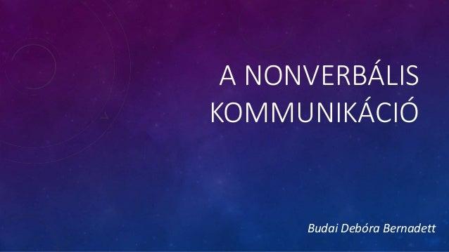 A NONVERBÁLIS KOMMUNIKÁCIÓ Budai Debóra Bernadett