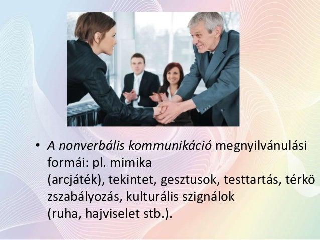 • A nonverbális kommunikáció megnyilvánulási formái: pl. mimika (arcjáték), tekintet, gesztusok, testtartás, térkö zszabál...