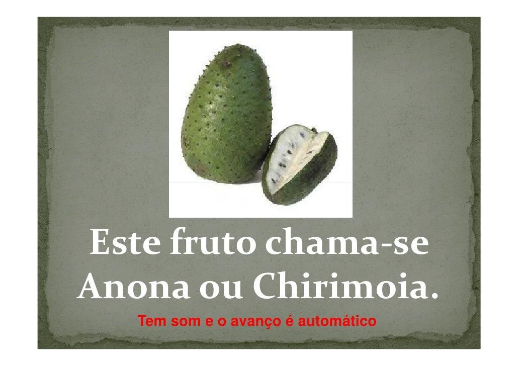 Este fruto chama-seAnona ou Chirimoia.   Tem som e o avanço é automático