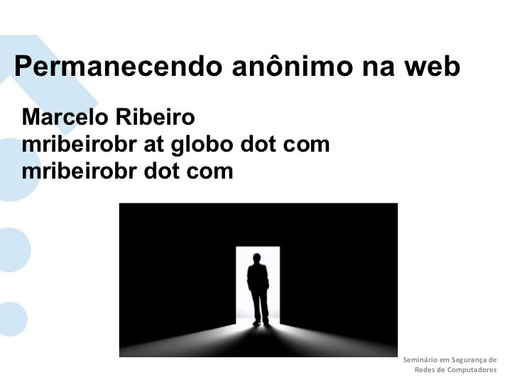 Permanecendo anônimo na webMarcelo Ribeiromribeirobr at globo dot commribeirobr dot com                              Semin...