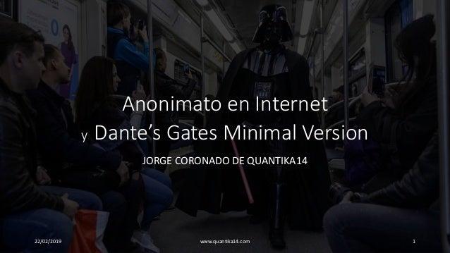 Anonimato en Internet y Dante's Gates Minimal Version JORGE CORONADO DE QUANTIKA14 22/02/2019 www.quantika14.com 1