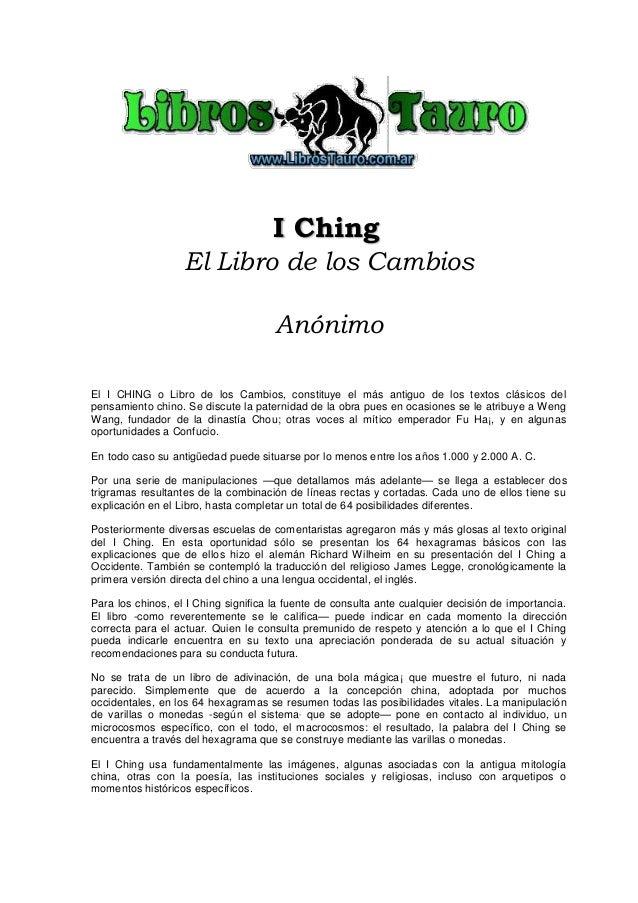I Ching El Libro de los Cambios Anónimo El I CHING o Libro de los Cambios, constituye el más antiguo de los textos clásico...