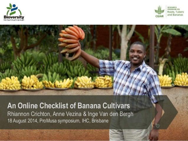 An Online Checklist of Banana Cultivars Rhiannon Crichton, Anne Vezina & Inge Van den Bergh 18 August 2014, ProMusa sympos...