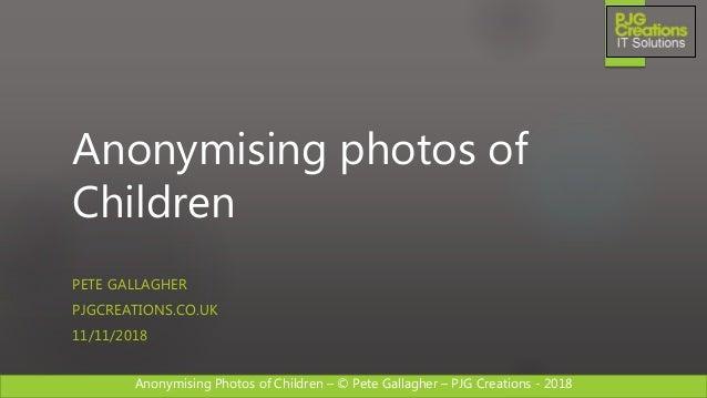 Anonymising Photos of Children – © Pete Gallagher – PJG Creations - 2018 Anonymising photos of Children PETE GALLAGHER PJG...