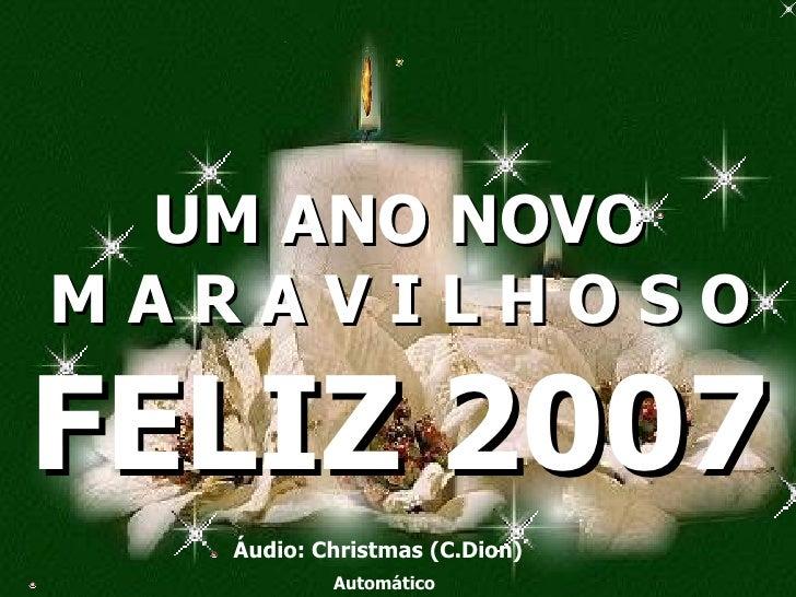 UM ANO NOVO M A R A V I L H O S O Áudio: Christmas (C.Dion) Automático FELIZ 2007