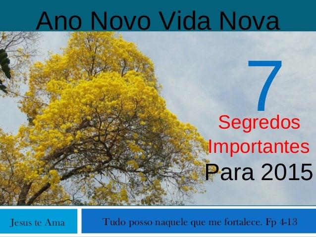 Jesus te Ama Ano Novo Vida Nova Tudo posso naquele que me fortalece. Fp 4-13 Segredos Importantes Para 2015 7