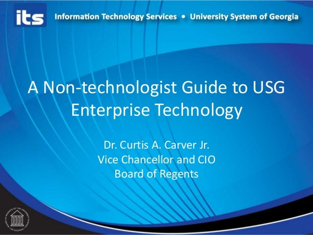 A Non-technologist Guide to USGEnterprise TechnologyDr. Curtis A. Carver Jr.Vice Chancellor and CIOBoard of Regents