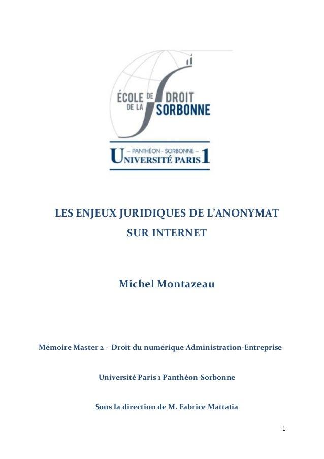 1 LES ENJEUX JURIDIQUES DE L'ANONYMAT SUR INTERNET Michel Montazeau Mémoire Master 2 – Droit du numérique Administration-E...