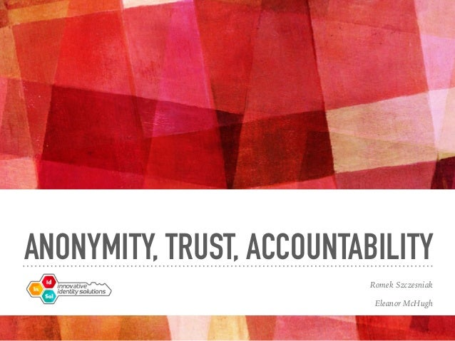 ANONYMITY, TRUST, ACCOUNTABILITY Romek Szczesniak Eleanor McHugh