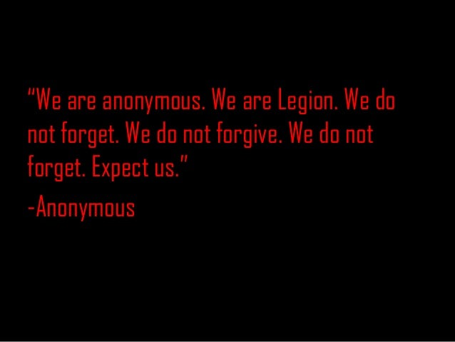 """""""We are anonymous. We are Legion. We donot forget. We do not forgive. We do notforget. Expect us.""""-Anonymous"""