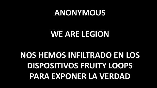 ANONYMOUS WE ARE LEGION NOS HEMOS INFILTRADO EN LOS DISPOSITIVOS FRUITY LOOPS PARA EXPONER LA VERDAD