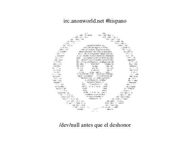 irc.anonworld.net #hispano /dev/null antes que el deshonor
