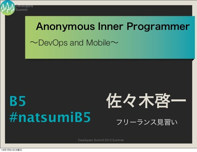Summit Developers Developers Summit 2013 Summer Anonymous Inner Programmer ∼DevOps and Mobile∼ 佐々木啓一 フリーランス見習い B5 #natsumi...