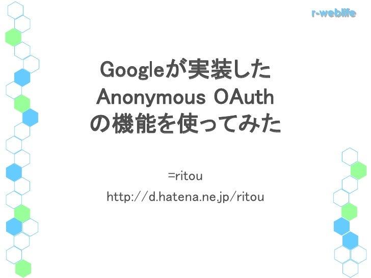 r-weblife     Googleが実装した Anonymous OAuth の機能を使ってみた             =ritou  http://d.hatena.ne.jp/ritou