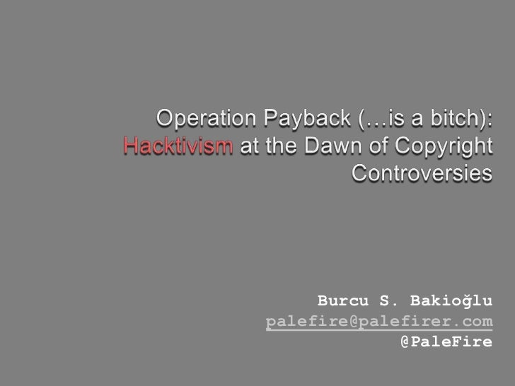 Operation Payback (…is a bitch):<br />Hacktivism at the Dawn of Copyright Controversies<br />Burcu S. Bakioğlu<br />palefi...