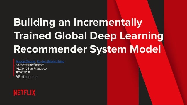 Building an Incrementally Trained Global Deep Learning Recommender System Model Anoop Deoras, Ko-Jen (Mark) Hsiao adeoras@...