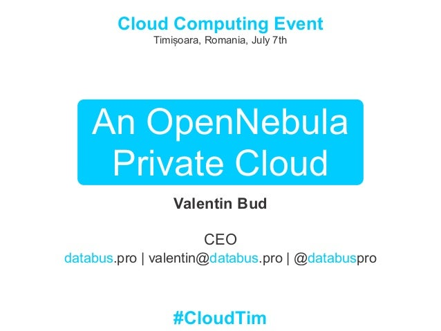 An OpenNebula Private Cloud Valentin Bud CEO databus.pro | valentin@databus.pro | @databuspro Cloud Computing Event Timișo...